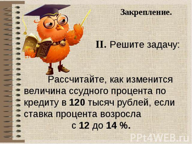 Закрепление. II. Решите задачу: Рассчитайте, как изменится величина ссудного процента по кредиту в 120 тысяч рублей, если ставка процента возросла с 12 до 14 %.