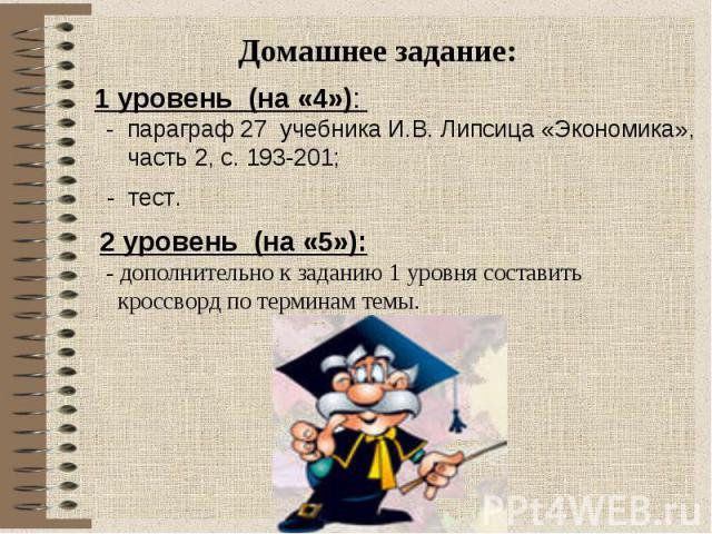 Домашнее задание: 1 уровень (на «4»): - параграф 27 учебника И.В. Липсица «Экономика», часть 2, с. 193-201; - тест. 2 уровень (на «5»): - дополнительно к заданию 1 уровня составить кроссворд по терминам темы.