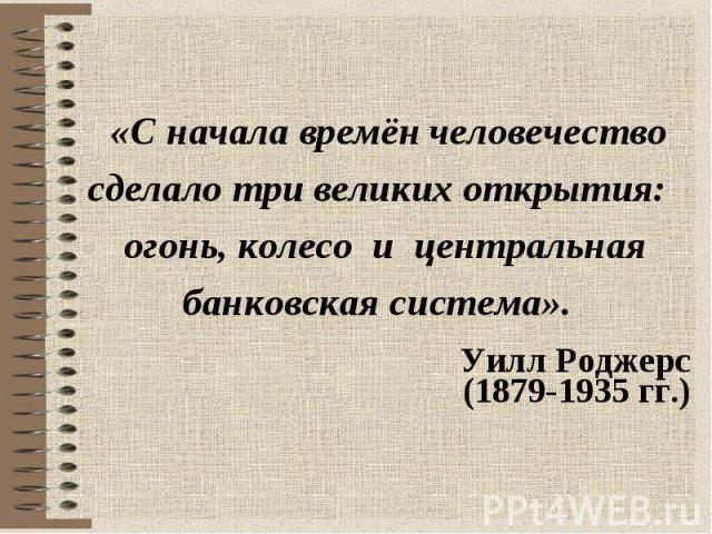 «С начала времён человечество сделало три великих открытия: огонь, колесо и центральная банковская система». Уилл Роджерс (1879-1935 гг.)