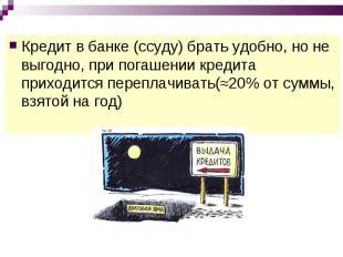 Кредит в банке (ссуду) брать удобно, но не выгодно, при погашении кредита приход