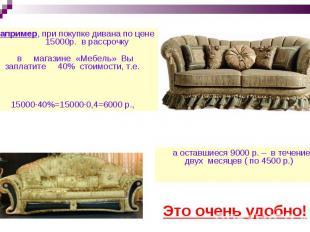 Например, при покупке дивана по цене 15000р. в рассрочку в магазине «Мебель» Вы