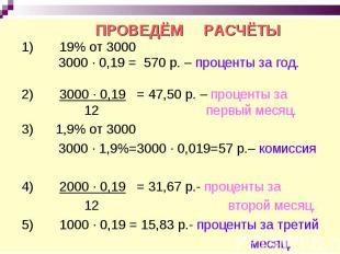 ПРОВЕДЁМ РАСЧЁТЫ 1) 19% от 3000 3000 ∙ 0,19 = 570 р. – проценты за год. 2) 3000