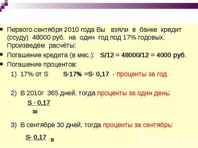 Первого сентября 2010 года Вы взяли в банке кредит (ссуду) 48000 руб. на один год под 17% годовых. Произведём расчёты:Погашение кредита (в мес.): S/12 = 48000/12 = 4000 руб.Погашение процентов: 1) 17% от S S∙17% =S∙ 0,17 - проценты за год 2) В 2010г…