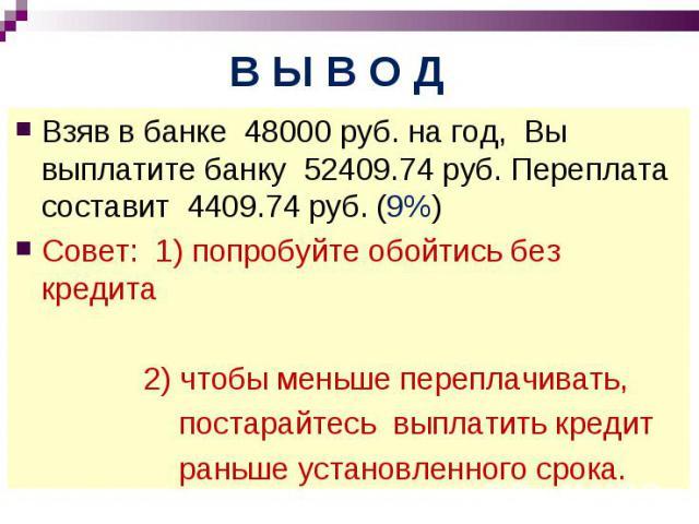 Взяв в банке 48000 руб. на год, Вы выплатите банку 52409.74 руб. Переплата составит 4409.74 руб. (9%)Совет: 1) попробуйте обойтись без кредита 2) чтобы меньше переплачивать, постарайтесь выплатить кредит раньше установленного срока.