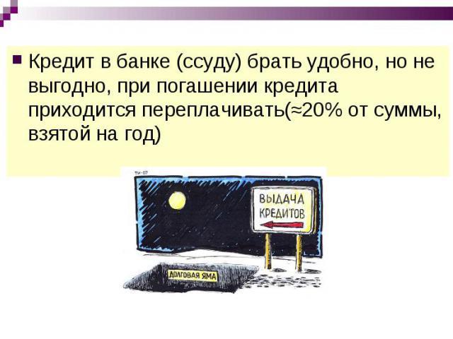 Кредит в банке (ссуду) брать удобно, но не выгодно, при погашении кредита приходится переплачивать(≈20% от суммы, взятой на год)