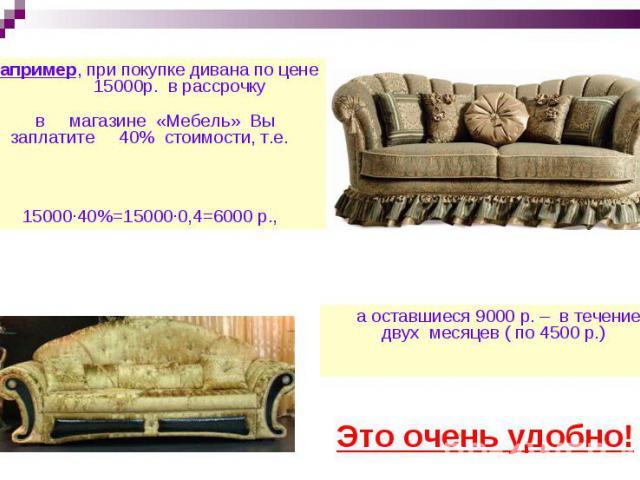 Например, при покупке дивана по цене 15000р. в рассрочку в магазине «Мебель» Вы заплатите 40% стоимости, т.е. 15000·40%=15000∙0,4=6000 р., а оставшиеся 9000 р. – в течение двух месяцев ( по 4500 р.) Это очень удобно!