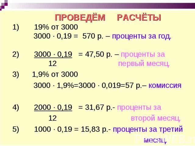 ПРОВЕДЁМ РАСЧЁТЫ 1) 19% от 3000 3000 ∙ 0,19 = 570 р. – проценты за год. 2) 3000 · 0,19 = 47,50 р. – проценты за 12 первый месяц. 3) 1,9% от 3000 3000 ∙ 1,9%=3000 · 0,019=57 р.– комиссия 4) 2000 ∙ 0,19 = 31,67 р.- проценты за 12 второй месяц. 5) 1000…