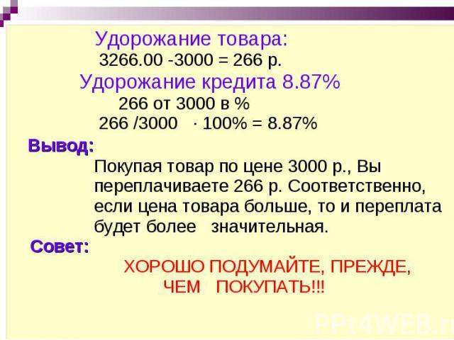 Удорожание товара: 3266.00 -3000 = 266 р. Удорожание кредита 8.87% 266 от 3000 в % 266 /3000 · 100% = 8.87% Вывод: Покупая товар по цене 3000 р., Вы переплачиваете 266 р. Соответственно, если цена товара больше, то и переплата будет более значительн…