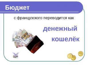 Бюджет с французского переводится какденежный кошелёк