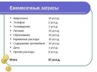Ежемесячные затраты Квартплата 10 усл.д.Телефон2 усл.д.Телевидение1 усл.д.Питани