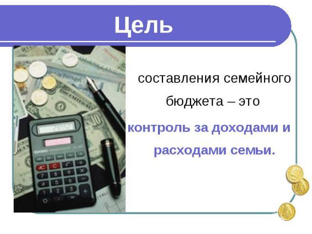 составления семейного бюджета – это контроль за доходами и расходами семьи.