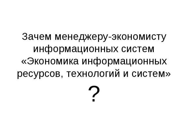 Зачем менеджеру-экономисту информационных систем «Экономика информационных ресурсов, технологий и систем»?