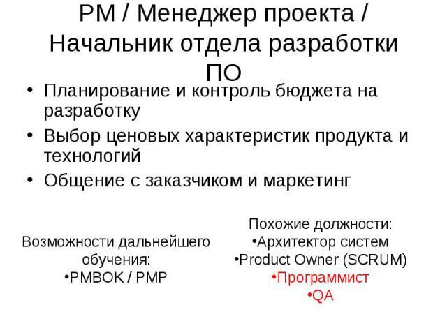 PM / Менеджер проекта / Начальник отдела разработки ПО Планирование и контроль бюджета на разработкуВыбор ценовых характеристик продукта и технологийОбщение с заказчиком и маркетинг Возможности дальнейшего обучения:PMBOK / PMP Похожие должности:Архи…