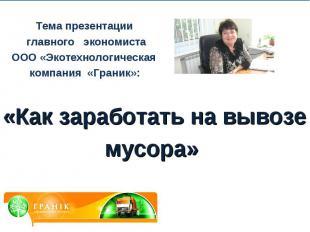 Тема презентации главного экономиста ООО «Экотехнологическая компания «Граник»:«