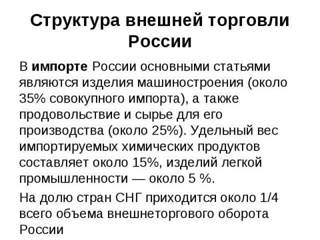 Структура внешней торговли России В импорте России основными статьями являются изделия машиностроения (около 35% совокупного импорта), а также продовольствие и сырье для его производства (около 25%). Удельный вес импортируемых химических продуктов с…