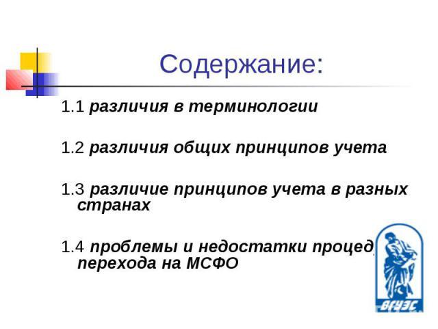 Содержание: 1.1 различия в терминологии1.2 различия общих принципов учета1.3 различие принципов учета в разных странах1.4 проблемы и недостатки процедуры перехода на МСФО