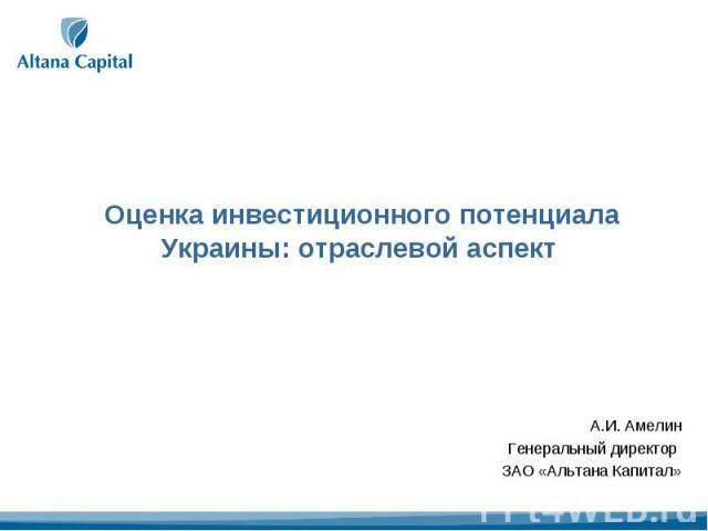 Оценка инвестиционного потенциала Украины: отраслевой аспект А.И. АмелинГенеральный директор ЗАО «Альтана Капитал»