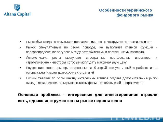 Особенности украинского фондового рынка Рынок был создан в результате приватизации, новых инструментов практически нетРынок спекулятивный по своей природе, не выполняет главной функции - перераспределение ресурсов между потребителями и поставщиками …