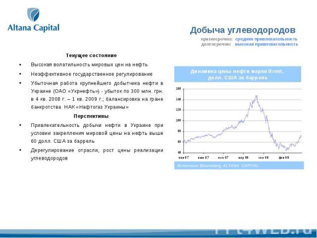 Текущее состояниеВысокая волатильность мировых цен на нефтьНеэффективное государственное регулированиеУбыточная работа крупнейшего добытчика нефти в Украине (ОАО «Укрнефть») - убыток по 300 млн. грн. в 4 кв. 2008 г. – 1 кв. 2009 г.; балансировка на …
