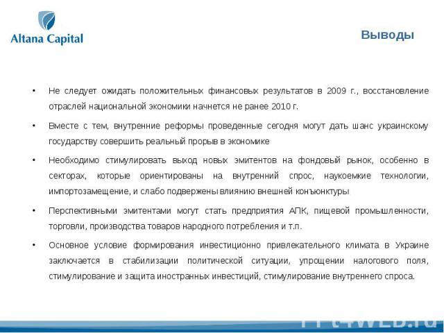 Не следует ожидать положительных финансовых результатов в 2009 г., восстановление отраслей национальной экономики начнется не ранее 2010 г. Вместе с тем, внутренние реформы проведенные сегодня могут дать шанс украинскому государству совершить реальн…