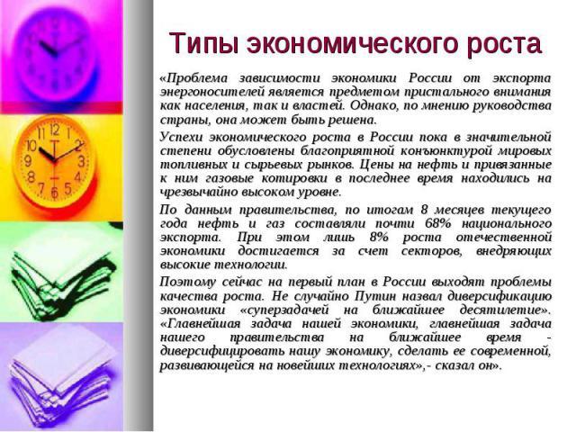 «Проблема зависимости экономики России от экспорта энергоносителей является предметом пристального внимания как населения, так и властей. Однако, по мнению руководства страны, она может быть решена.Успехи экономического роста в России пока в значите…