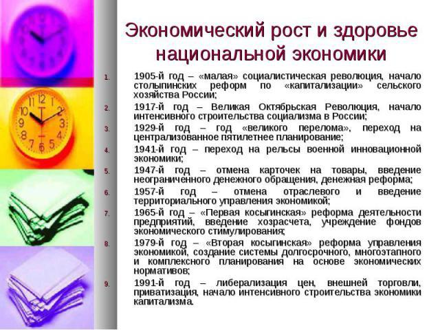 Экономический рост и здоровье национальной экономики 1905-й год – «малая» социалистическая революция, начало столыпинских реформ по «капитализации» сельского хозяйства России; 1917-й год – Великая Октябрьская Революция, начало интенсивного строитель…