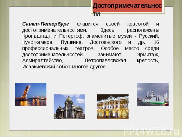 Санкт-Петербург славится своей красотой и достопримечательностями. Здесь расположены Крондштадт и Петергоф, знаменитые музеи - Русский, Кунсткамера, Пушкина, Достоевского и др., 16 профессиональных театров. Особое место среди достопримечательностей …