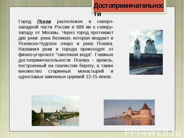 Город Псков расположен в северо-западной части России в 689 км к северу-западу от Москвы. Через город протекают две реки: река Великая, которая впадает в Псковско-Чудское озеро и река Пскова. Названия реки и города происходят от финно-угорского