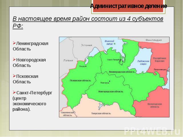 В настоящее время район состоит из 4 субъектов РФ:Ленинградская ОбластьНовгородская ОбластьПсковская ОбластьСанкт-Петербург(центрэкономического района).