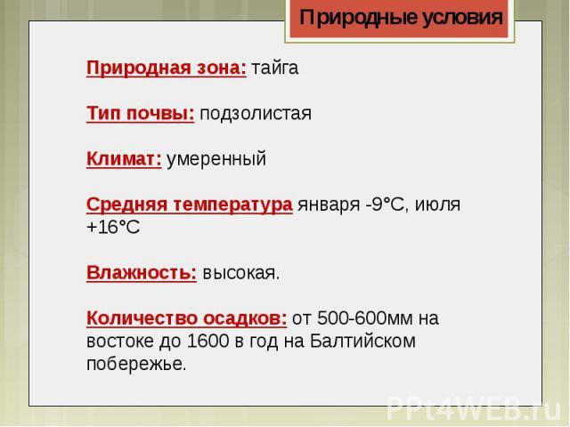 Природная зона:тайгаТип почвы:подзолистаяКлимат:умеренныйСредняя температура января -9°С, июля +16°СВлажность: высокая.Количество осадков: от 500-600мм на востоке до 1600 в год на Балтийском побережье.