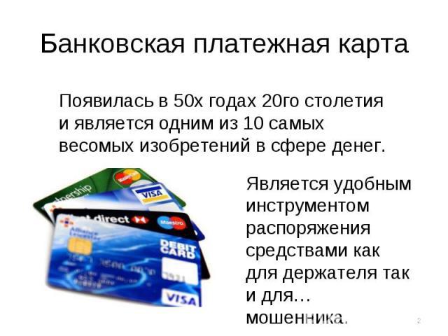 Банковская платежная карта Появилась в 50х годах 20го столетия и является одним из 10 самых весомых изобретений в сфере денег. Является удобным инструментом распоряжения средствами как для держателя так и для… мошенника.