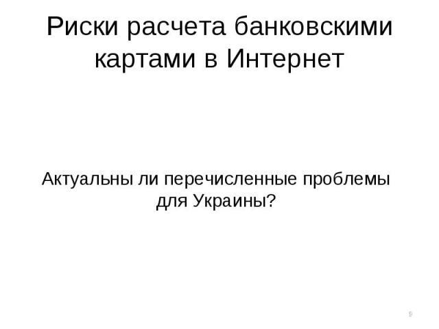 Риски расчета банковскими картами в Интернет Актуальны ли перечисленные проблемы для Украины?