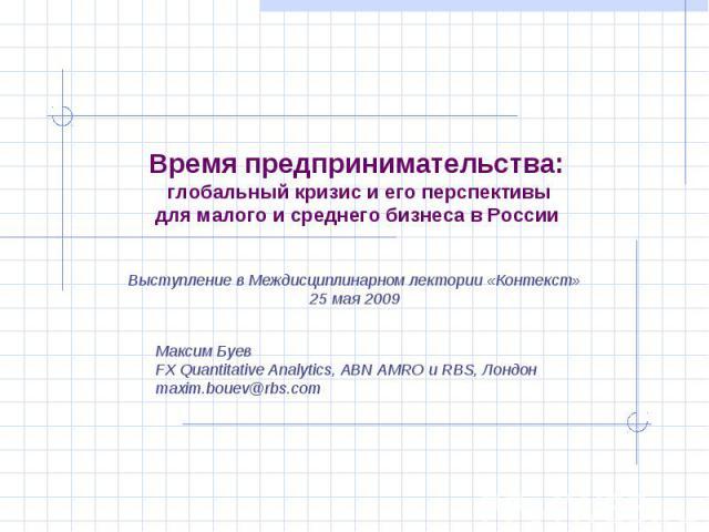 Время предпринимательства: глобальный кризис и его перспективы для малого и среднего бизнеса в России Максим БуевFX Quantitative Analytics, ABN AMRO и RBS, Лондонmaxim.bouev@rbs.com