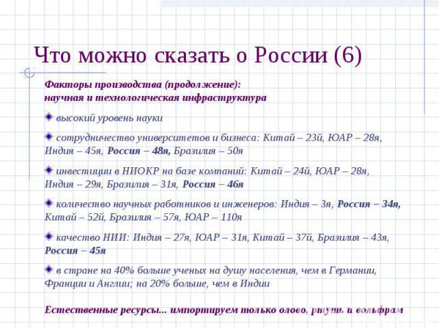 Что можно сказать о России (6) Факторы производства (продолжение):научная и технологическая инфраструктура высокий уровень науки сотрудничество университетов и бизнеса: Китай – 23й, ЮАР – 28я,Индия – 45я, Россия – 48я, Бразилия – 50я инвестиции в НИ…