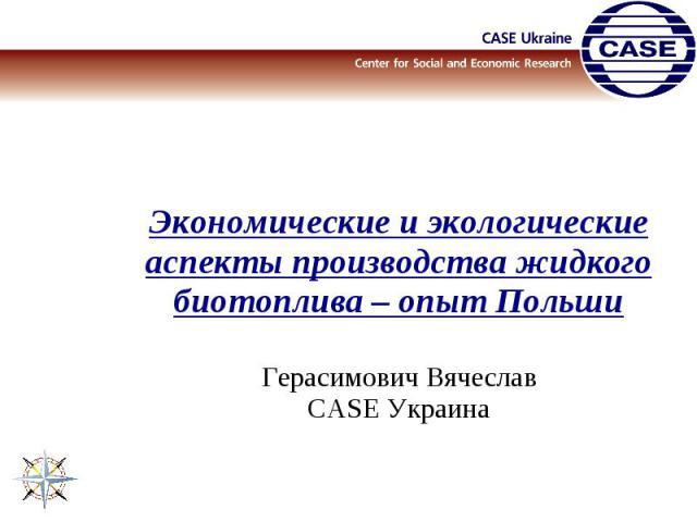 Экономические и экологические аспекты производства жидкого биотоплива – опыт ПольшиГерасимович ВячеславCASE Украина