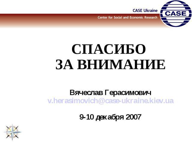 СПАСИБО ЗА ВНИМАНИЕВячеслав Герасимовичv.herasimovich@case-ukraine.kiev.ua9-10 декабря 2007