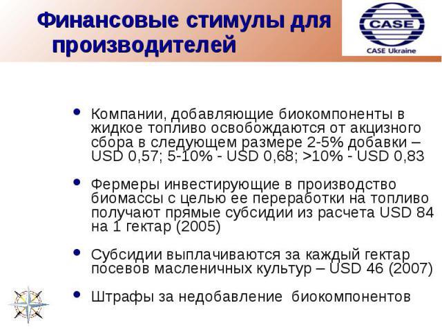 Финансовые стимулы для производителей Компании, добавляющие биокомпоненты в жидкое топливо освобождаются от акцизного сбора в следующем размере 2-5% добавки – USD 0,57; 5-10% - USD 0,68; >10% - USD 0,83Фермеры инвестирующие в производство биомассы с…