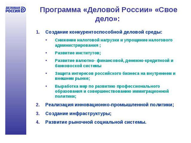 Программа «Деловой России» «Свое дело»: Создание конкурентоспособной деловой среды:Снижение налоговой нагрузки и упрощение налогового администрирования ;Развитие институтов;Развитие валютно- финансовой, денежно-кредитноой и банковоской системыЗащита…