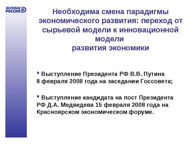 Необходима смена парадигмы экономического развития: переход от сырьевой модели к инновационной модели развития экономики Выступление Президента РФ В.В. Путина 8 февраля 2008 года на заседании Госсовета; Выступление кандидата на пост Президента РФ Д.…