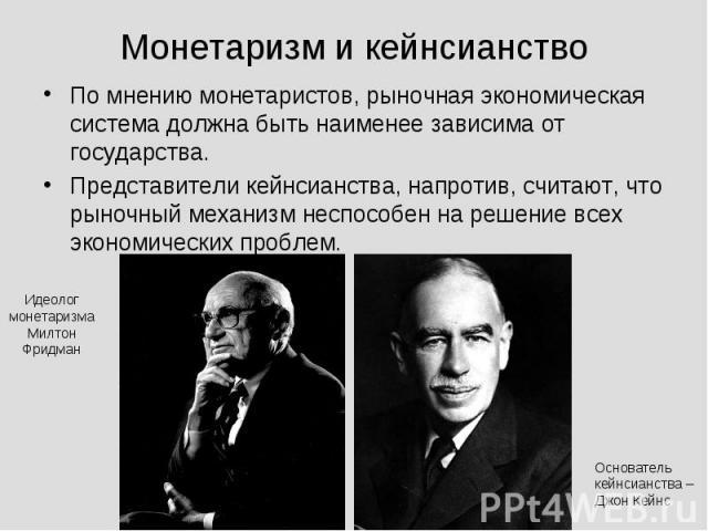 Монетаризм и кейнсианство По мнению монетаристов, рыночная экономическая система должна быть наименее зависима от государства.Представители кейнсианства, напротив, считают, что рыночный механизм неспособен на решение всех экономических проблем.
