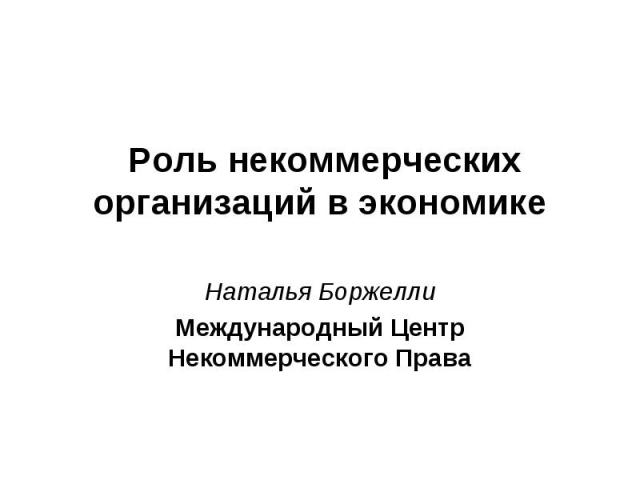 Роль некоммерческих организаций в экономике Наталья БоржеллиМеждународный Центр Некоммерческого Права