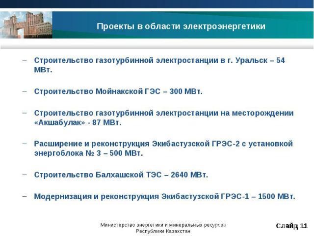 Строительство газотурбинной электростанции в г. Уральск – 54 МВт.Строительство Мойнакской ГЭС – 300 МВт.Строительство газотурбинной электростанции на месторождении «Акшабулак» - 87 МВт.Расширение и реконструкция Экибастузской ГРЭС-2 с установкой эне…