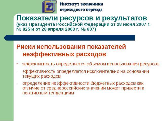 Показатели ресурсов и результатов (указ Президента Российской Федерации от 28 июня 2007 г. № 825 и от28апреля 2008 г. № 607) Риски использования показателей неэффективных расходов- эффективность определяется объемом использования ресурсовэффективн…