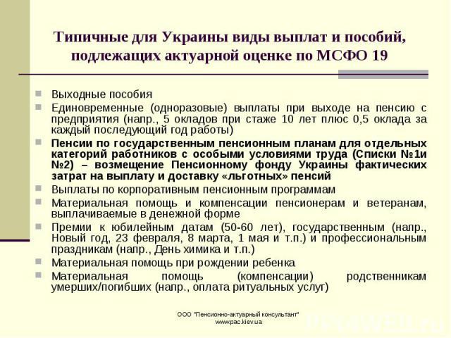 Типичные для Украины виды выплат и пособий, подлежащих актуарной оценке по МСФО 19 Выходные пособия Единовременные (одноразовые) выплаты при выходе на пенсию с предприятия (напр., 5 окладов при стаже 10 лет плюс 0,5 оклада за каждый последующий год …