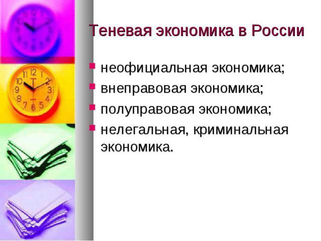 Теневая экономика в России неофициальная экономика;внеправовая экономика;полуправовая экономика;нелегальная, криминальная экономика.
