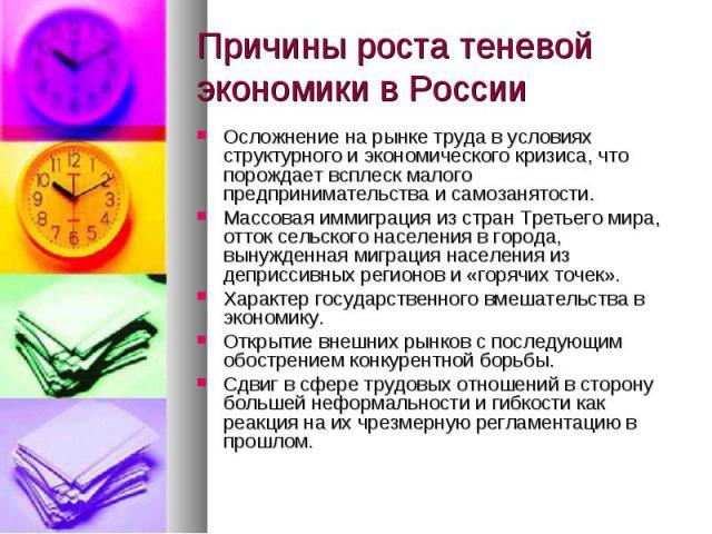 Причины роста теневой экономики в России Осложнение на рынке труда в условиях структурного и экономического кризиса, что порождает всплеск малого предпринимательства и самозанятости.Массовая иммиграция из стран Третьего мира, отток сельского населен…