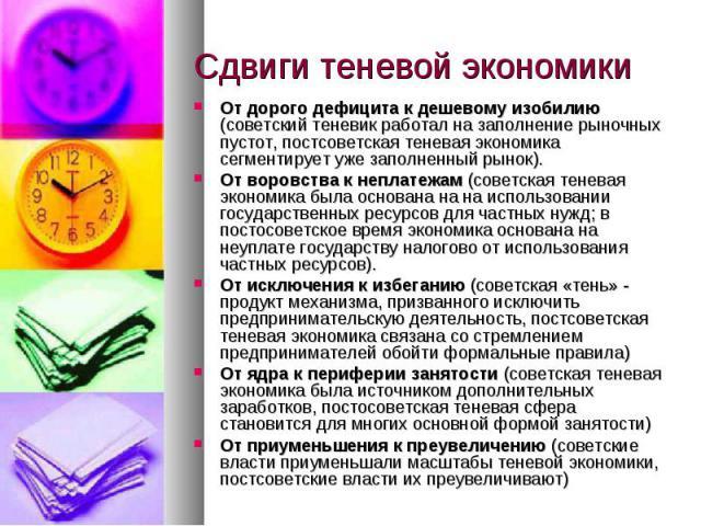 От дорого дефицита к дешевому изобилию (советский теневик работал на заполнение рыночных пустот, постсоветская теневая экономика сегментирует уже заполненный рынок).От воровства к неплатежам (советская теневая экономика была основана на на использов…