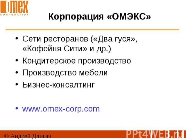 Корпорация «ОМЭКС» Сети ресторанов («Два гуся», «Кофейня Сити» и др.)Кондитерское производствоПроизводство мебелиБизнес-консалтингwww.omex-corp.com