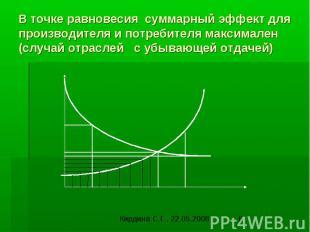 В точке равновесия суммарный эффект для производителя и потребителя максимален (