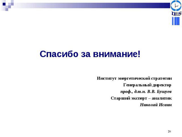 Спасибо за внимание! Институт энергетической стратегииГенеральный директорпроф., д.т.н. В.В. БушуевСтарший эксперт – аналитикНиколай Исаин